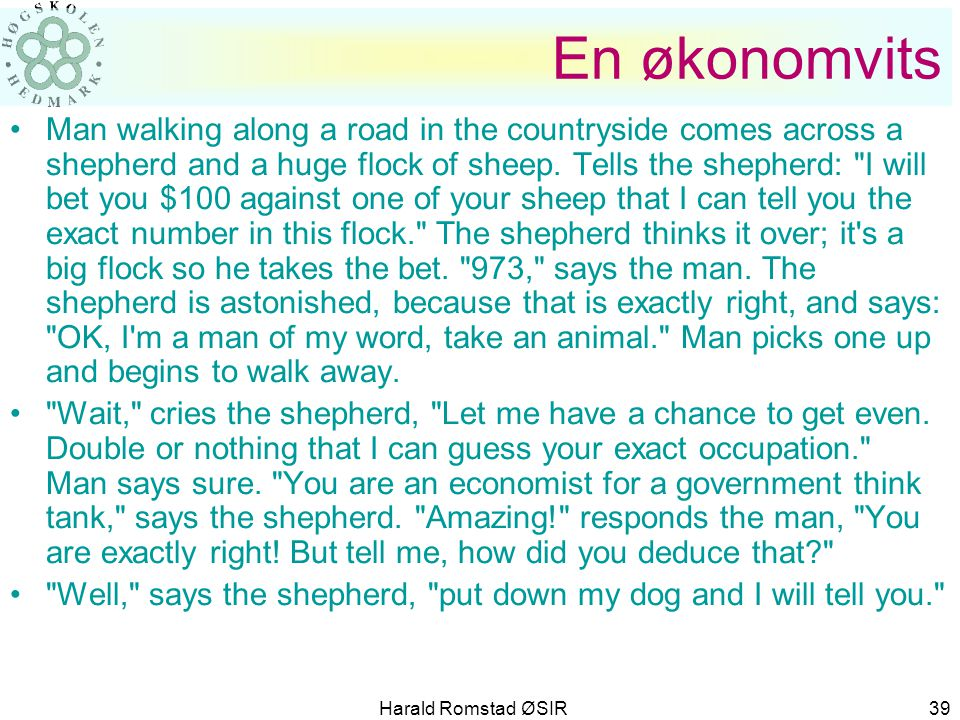 Harald Romstad ØSIR 39 En økonomvits •Man walking along a road in the countryside comes across a shepherd and a huge flock of sheep. Tells the shepher