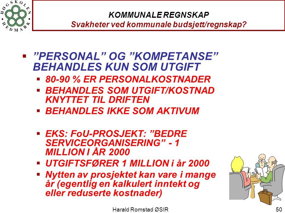 """Harald Romstad ØSIR 50 KOMMUNALE REGNSKAP Svakheter ved kommunale budsjett/regnskap?  """"PERSONAL"""" OG """"KOMPETANSE"""" BEHANDLES KUN SOM UTGIFT  80-90 % E"""