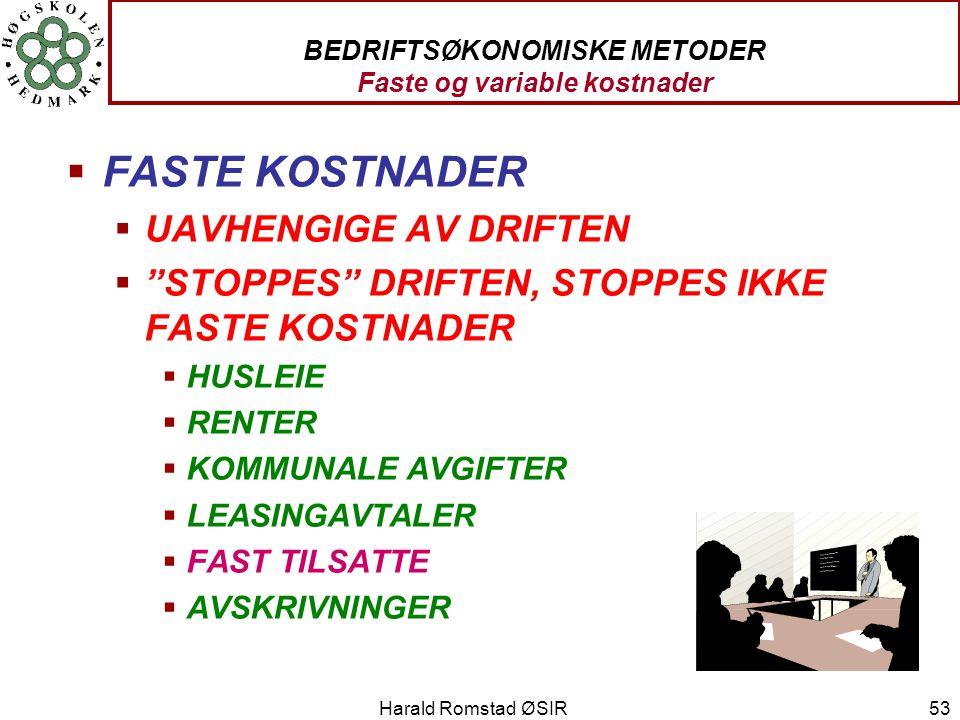 """Harald Romstad ØSIR 53 BEDRIFTSØKONOMISKE METODER Faste og variable kostnader  FASTE KOSTNADER  UAVHENGIGE AV DRIFTEN  """"STOPPES"""" DRIFTEN, STOPPES I"""