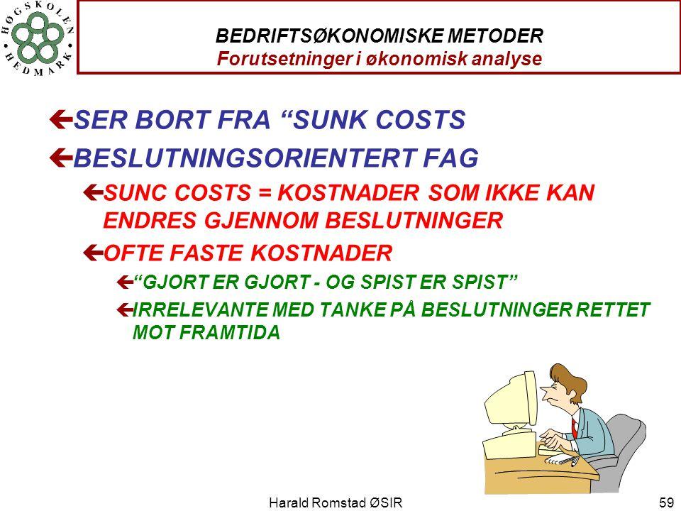 "Harald Romstad ØSIR 59 BEDRIFTSØKONOMISKE METODER Forutsetninger i økonomisk analyse çSER BORT FRA ""SUNK COSTS çBESLUTNINGSORIENTERT FAG çSUNC COSTS ="