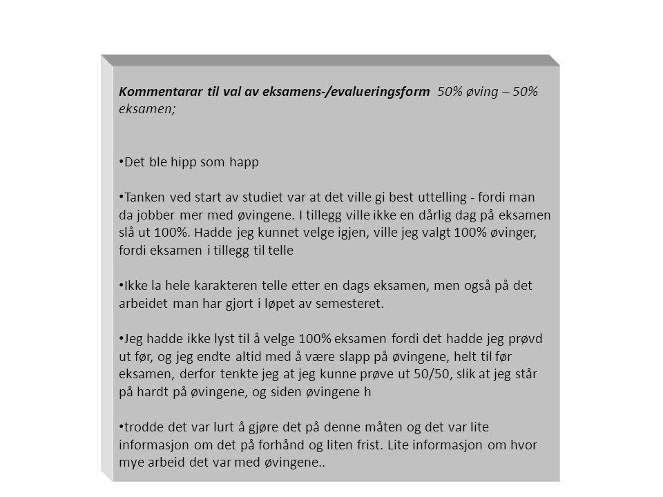 Kommentarar til val av eksamens-/evalueringsform 50% øving – 50% eksamen; • Det ble hipp som happ • Tanken ved start av studiet var at det ville gi best uttelling - fordi man da jobber mer med øvingene.
