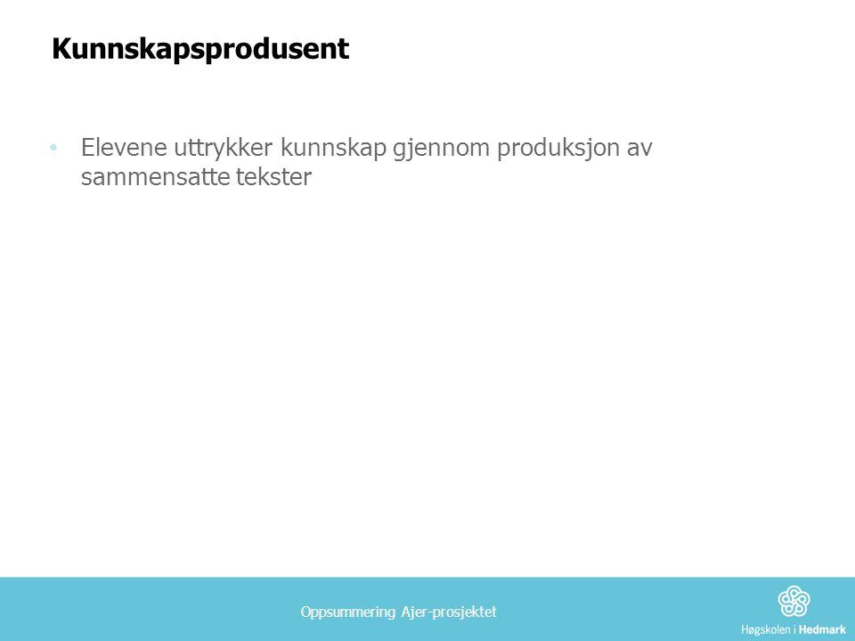 Oppsummering Ajer-prosjektet Kunnskapsprodusent • Elevene uttrykker kunnskap gjennom produksjon av sammensatte tekster