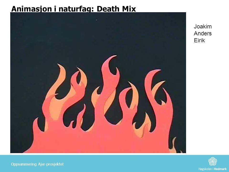 Animasjon i naturfag: Death Mix Oppsummering Ajer-prosjektet Joakim Anders Eirik