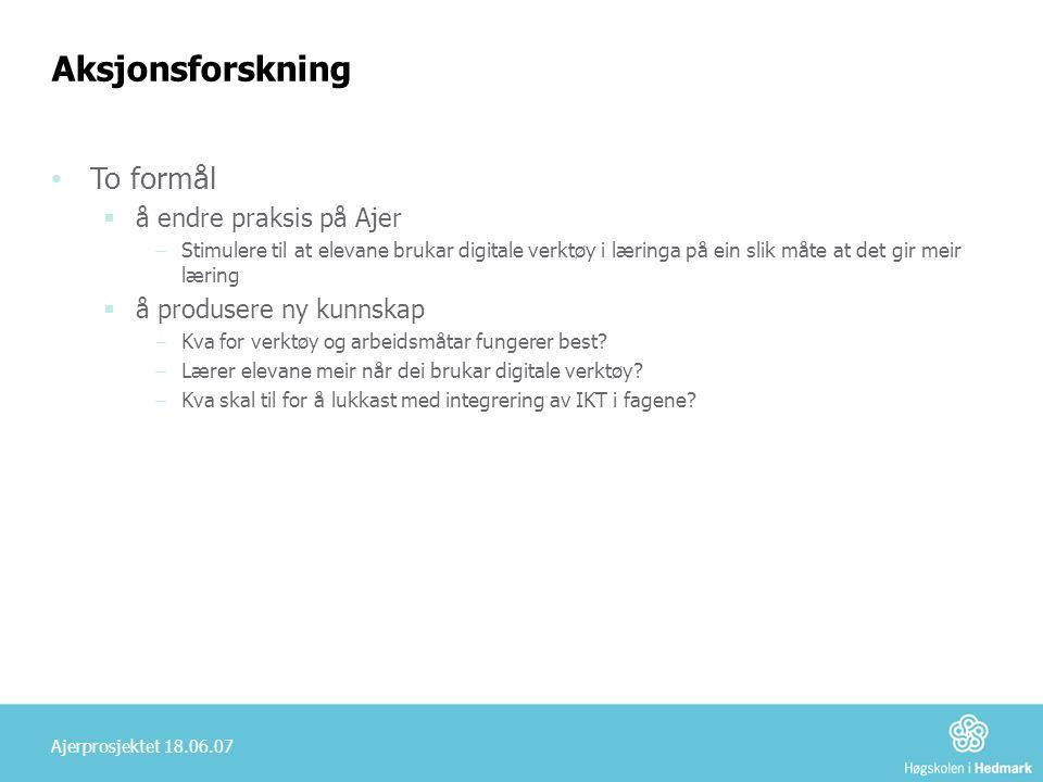 Ajerprosjektet 18.06.07 Aksjonsforskning • To formål  å endre praksis på Ajer ‒ Stimulere til at elevane brukar digitale verktøy i læringa på ein sli