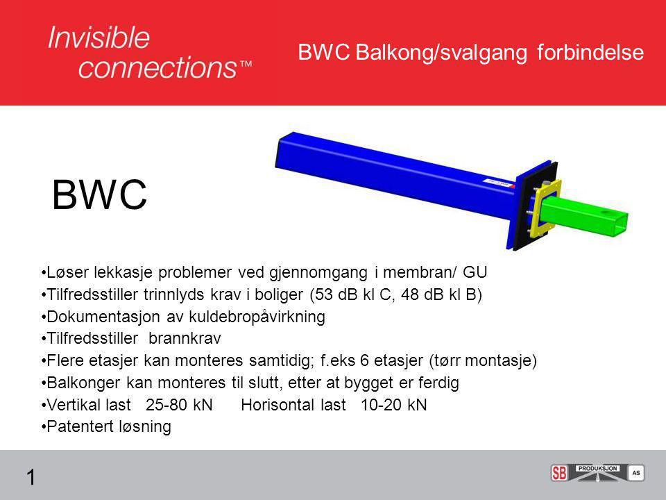 BWC Balkong/svalgang forbindelse BWC •Løser lekkasje problemer ved gjennomgang i membran/ GU •Tilfredsstiller trinnlyds krav i boliger (53 dB kl C, 48 dB kl B) •Dokumentasjon av kuldebropåvirkning •Tilfredsstiller brannkrav •Flere etasjer kan monteres samtidig; f.eks 6 etasjer (tørr montasje) •Balkonger kan monteres til slutt, etter at bygget er ferdig •Vertikal last 25-80 kN Horisontal last 10-20 kN •Patentert løsning 1