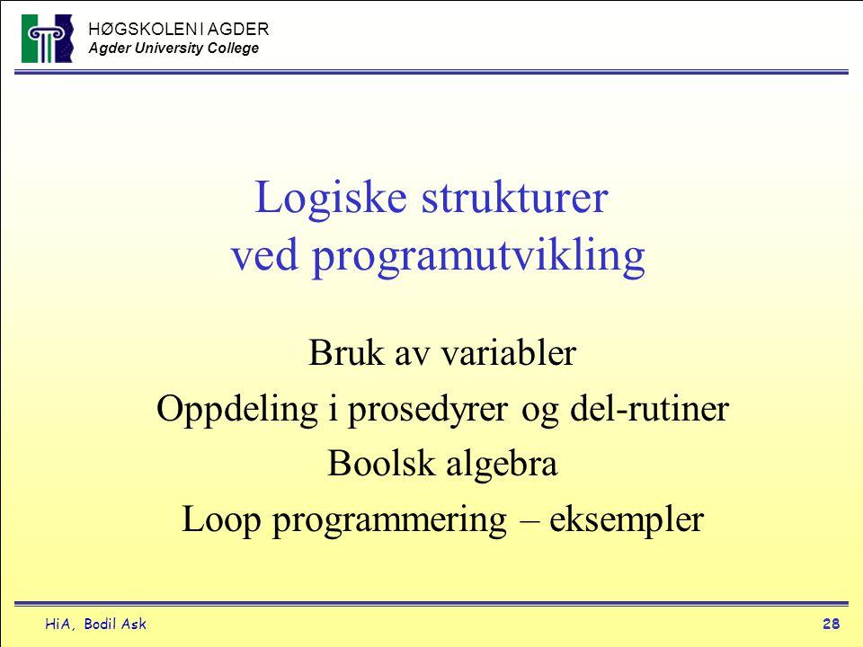 HØGSKOLEN I AGDER Agder University College HiA, Bodil Ask28 Logiske strukturer ved programutvikling Bruk av variabler Oppdeling i prosedyrer og del-ru