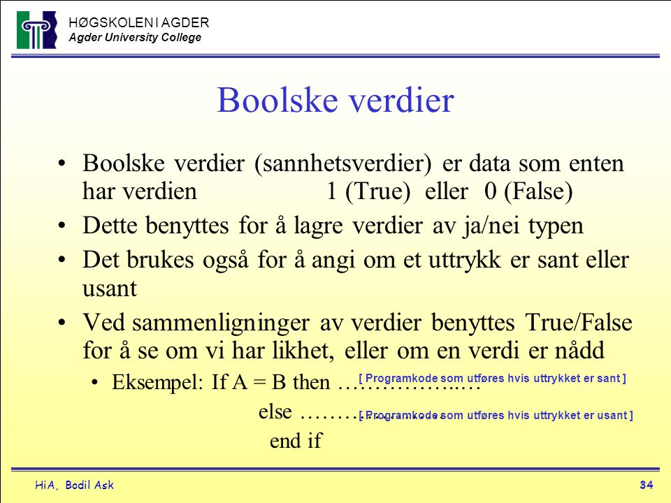 HØGSKOLEN I AGDER Agder University College HiA, Bodil Ask34 Boolske verdier •Boolske verdier (sannhetsverdier) er data som enten har verdien 1 (True)
