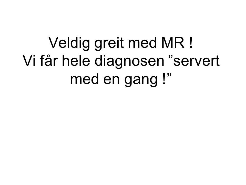 Veldig greit med MR ! Vi får hele diagnosen servert med en gang !