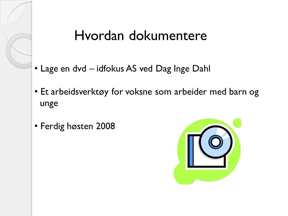 Hvordan dokumentere • Lage en dvd – idfokus AS ved Dag Inge Dahl • Et arbeidsverktøy for voksne som arbeider med barn og unge • Ferdig høsten 2008