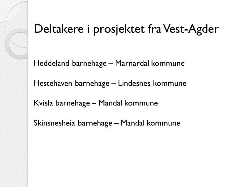 Deltakere i prosjektet fra Vest-Agder Heddeland barnehage – Marnardal kommune Hestehaven barnehage – Lindesnes kommune Kvisla barnehage – Mandal kommune Skinsnesheia barnehage – Mandal kommune