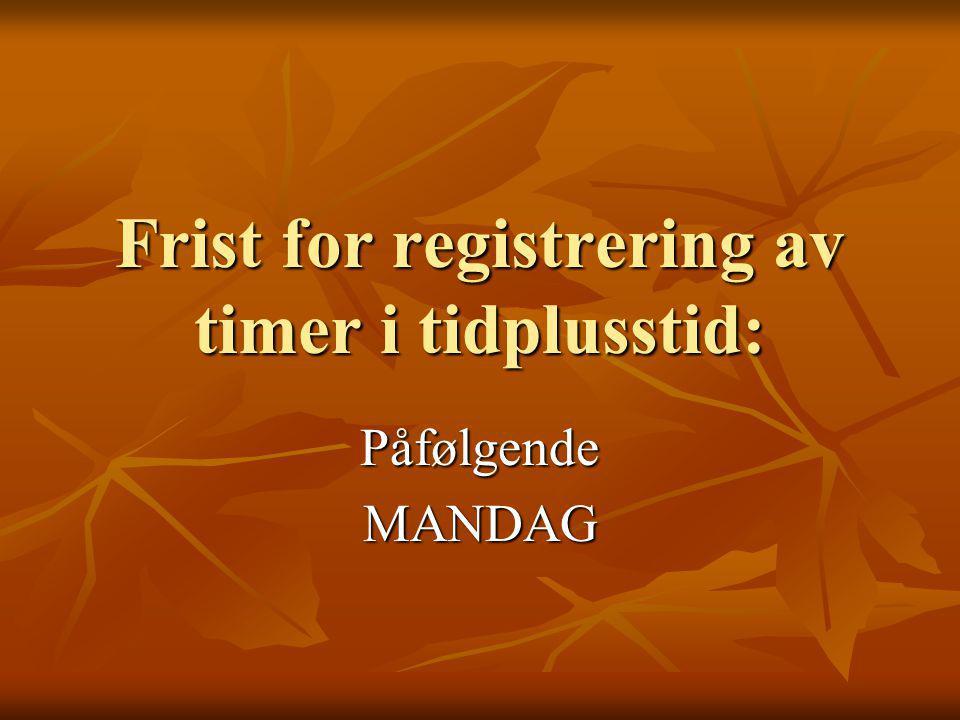 Frist for registrering av timer i tidplusstid: PåfølgendeMANDAG