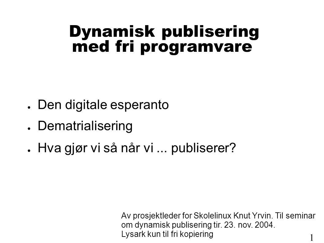 Dynamisk publisering med fri programvare ● Den digitale esperanto ● Dematrialisering ● Hva gjør vi så når vi...