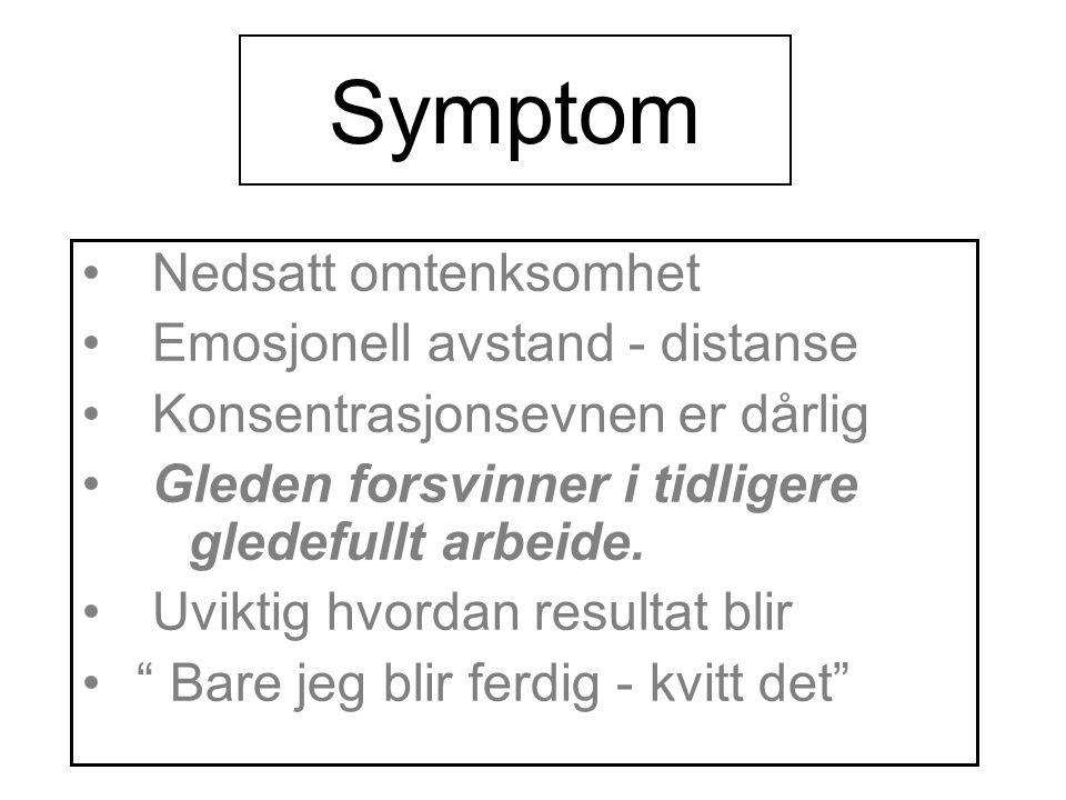 Symptom • Nedsatt omtenksomhet • Emosjonell avstand - distanse • Konsentrasjonsevnen er dårlig • Gleden forsvinner i tidligere gledefullt arbeide.