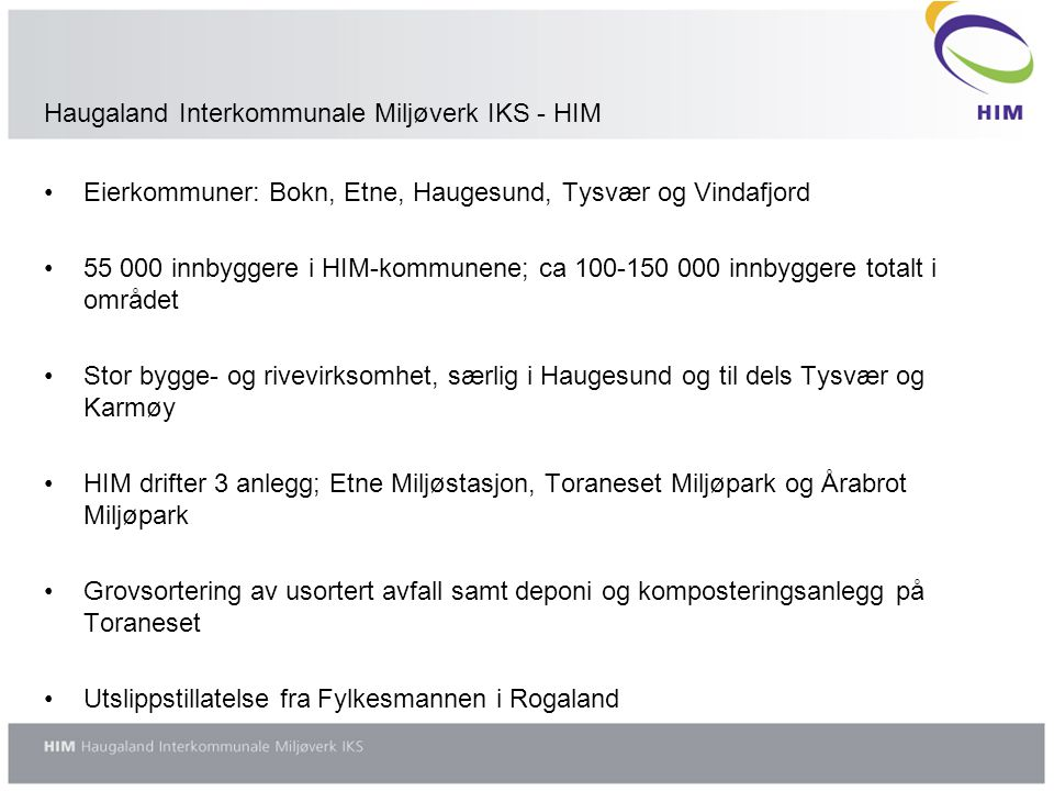 Haugaland Interkommunale Miljøverk IKS - HIM •Eierkommuner: Bokn, Etne, Haugesund, Tysvær og Vindafjord •55 000 innbyggere i HIM-kommunene; ca 100-150 000 innbyggere totalt i området •Stor bygge- og rivevirksomhet, særlig i Haugesund og til dels Tysvær og Karmøy •HIM drifter 3 anlegg; Etne Miljøstasjon, Toraneset Miljøpark og Årabrot Miljøpark •Grovsortering av usortert avfall samt deponi og komposteringsanlegg på Toraneset •Utslippstillatelse fra Fylkesmannen i Rogaland