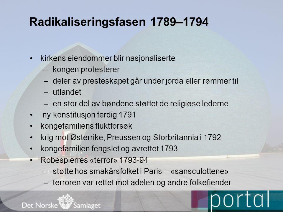 Radikaliseringsfasen 1789–1794 •kirkens eiendommer blir nasjonaliserte –kongen protesterer –deler av presteskapet går under jorda eller rømmer til –utlandet –en stor del av bøndene støttet de religiøse lederne • ny konstitusjon ferdig 1791 •kongefamiliens fluktforsøk •krig mot Østerrike, Preussen og Storbritannia i 1792 •kongefamilien fengslet og avrettet 1793 •Robespierres «terror» 1793-94 –støtte hos småkårsfolket i Paris – «sansculottene» –terroren var rettet mot adelen og andre folkefiender