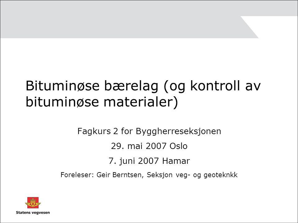 Bituminøse bærelag (og kontroll av bituminøse materialer) Fagkurs 2 for Byggherreseksjonen 29. mai 2007 Oslo 7. juni 2007 Hamar Foreleser: Geir Bernts