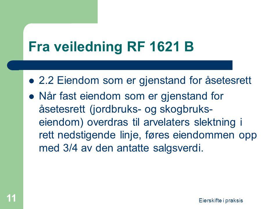 Eierskifte i praksis 11 Fra veiledning RF 1621 B  2.2 Eiendom som er gjenstand for åsetesrett  Når fast eiendom som er gjenstand for åsetesrett (jordbruks- og skogbruks- eiendom) overdras til arvelaters slektning i rett nedstigende linje, føres eiendommen opp med 3/4 av den antatte salgsverdi.