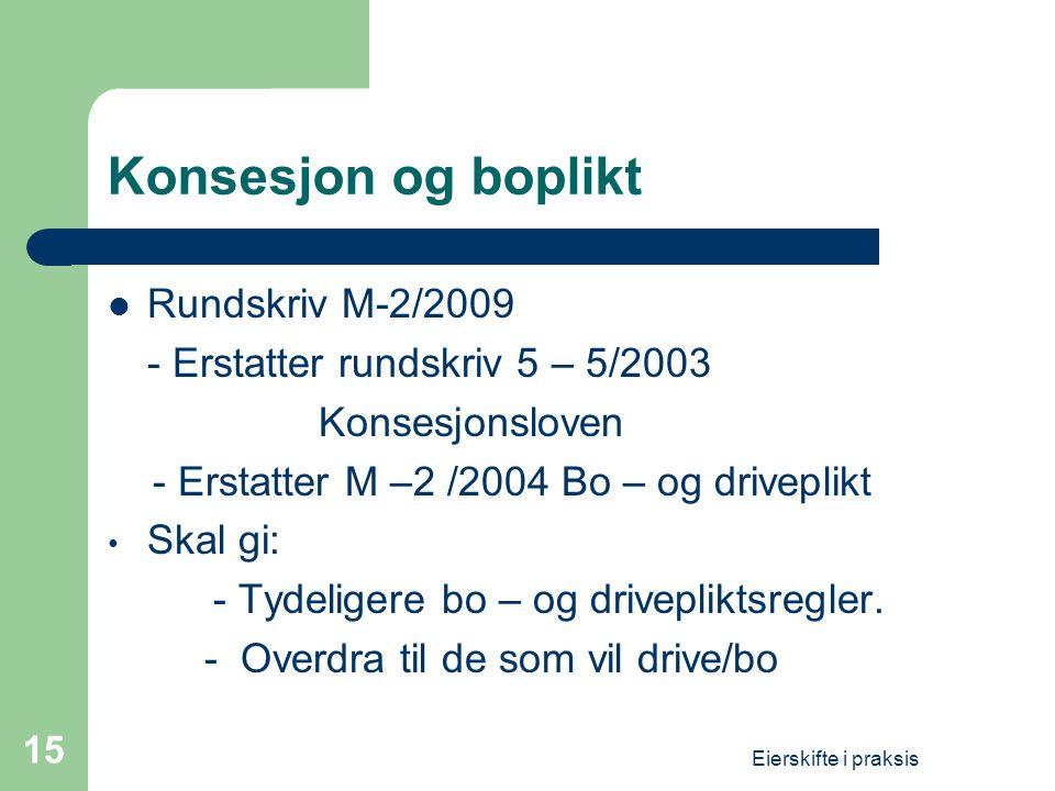 Eierskifte i praksis 15 Konsesjon og boplikt  Rundskriv M-2/2009 - Erstatter rundskriv 5 – 5/2003 Konsesjonsloven - Erstatter M –2 /2004 Bo – og driv