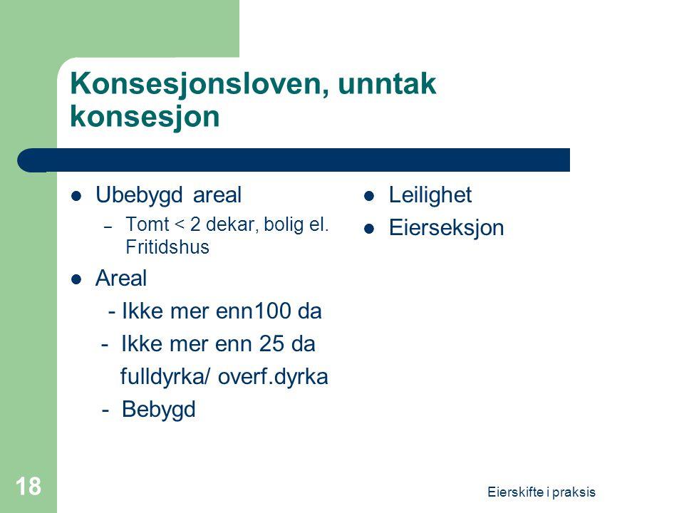 Eierskifte i praksis 18 Konsesjonsloven, unntak konsesjon  Ubebygd areal – Tomt < 2 dekar, bolig el. Fritidshus  Areal - Ikke mer enn100 da - Ikke m