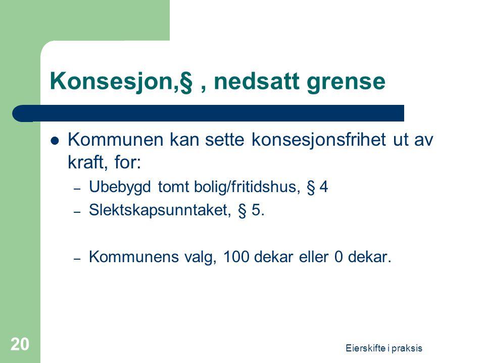 Eierskifte i praksis 20 Konsesjon,§, nedsatt grense  Kommunen kan sette konsesjonsfrihet ut av kraft, for: – Ubebygd tomt bolig/fritidshus, § 4 – Slektskapsunntaket, § 5.