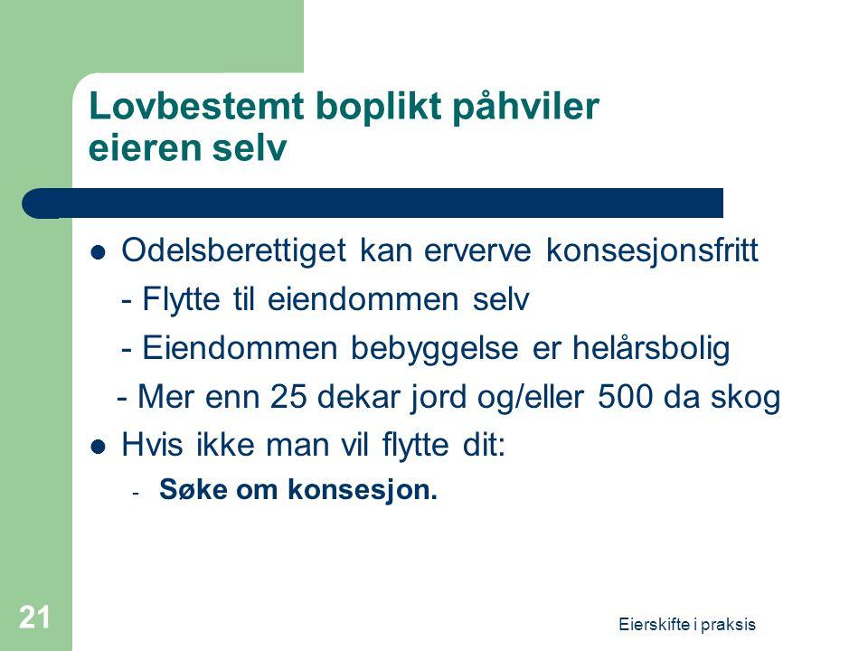 Eierskifte i praksis 21 Lovbestemt boplikt påhviler eieren selv  Odelsberettiget kan erverve konsesjonsfritt - Flytte til eiendommen selv - Eiendomme
