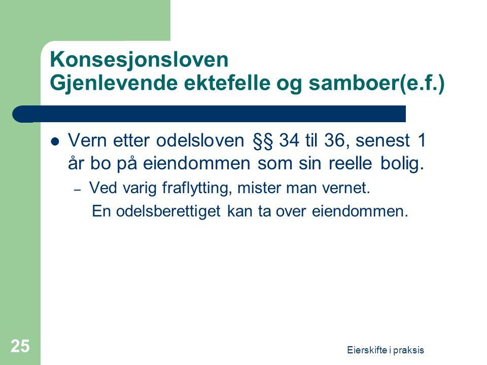 Eierskifte i praksis 25 Konsesjonsloven Gjenlevende ektefelle og samboer(e.f.)  Vern etter odelsloven §§ 34 til 36, senest 1 år bo på eiendommen som sin reelle bolig.