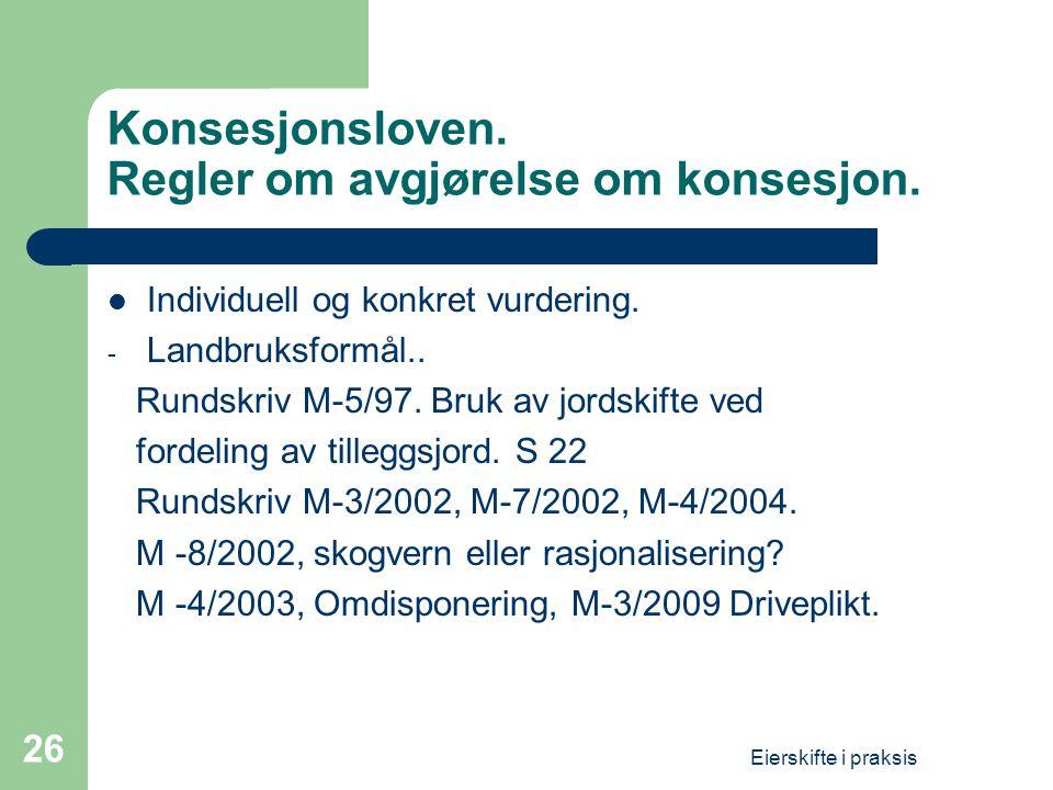 Eierskifte i praksis 26 Konsesjonsloven. Regler om avgjørelse om konsesjon.  Individuell og konkret vurdering. - Landbruksformål.. Rundskriv M-5/97.