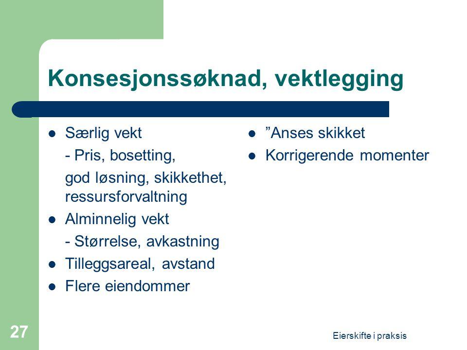 Eierskifte i praksis 27 Konsesjonssøknad, vektlegging  Særlig vekt - Pris, bosetting, god løsning, skikkethet, ressursforvaltning  Alminnelig vekt -