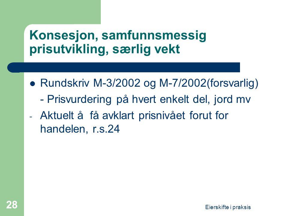 Eierskifte i praksis 28 Konsesjon, samfunnsmessig prisutvikling, særlig vekt  Rundskriv M-3/2002 og M-7/2002(forsvarlig) - Prisvurdering på hvert enkelt del, jord mv - Aktuelt å få avklart prisnivået forut for handelen, r.s.24