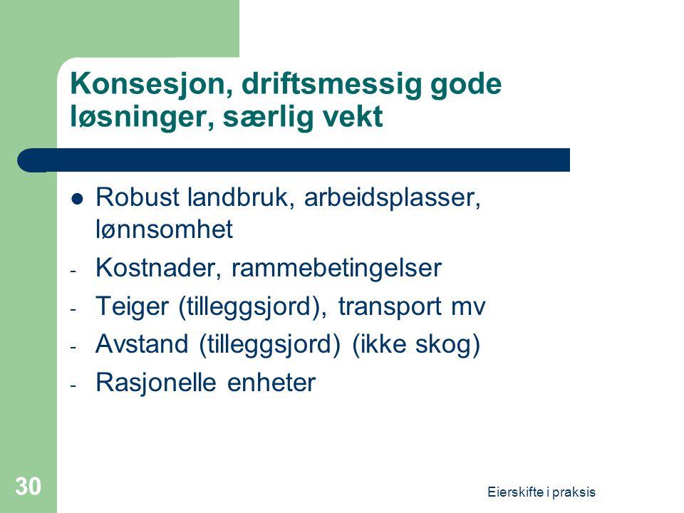 Eierskifte i praksis 30 Konsesjon, driftsmessig gode løsninger, særlig vekt  Robust landbruk, arbeidsplasser, lønnsomhet - Kostnader, rammebetingelser - Teiger (tilleggsjord), transport mv - Avstand (tilleggsjord) (ikke skog) - Rasjonelle enheter