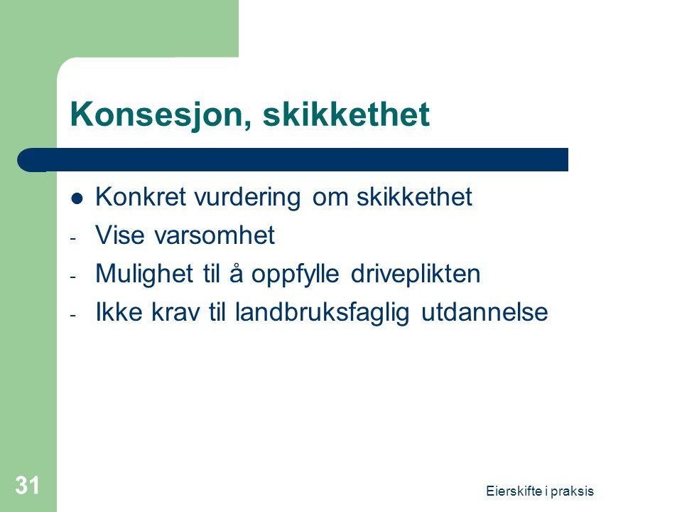 Eierskifte i praksis 31 Konsesjon, skikkethet  Konkret vurdering om skikkethet - Vise varsomhet - Mulighet til å oppfylle driveplikten - Ikke krav til landbruksfaglig utdannelse