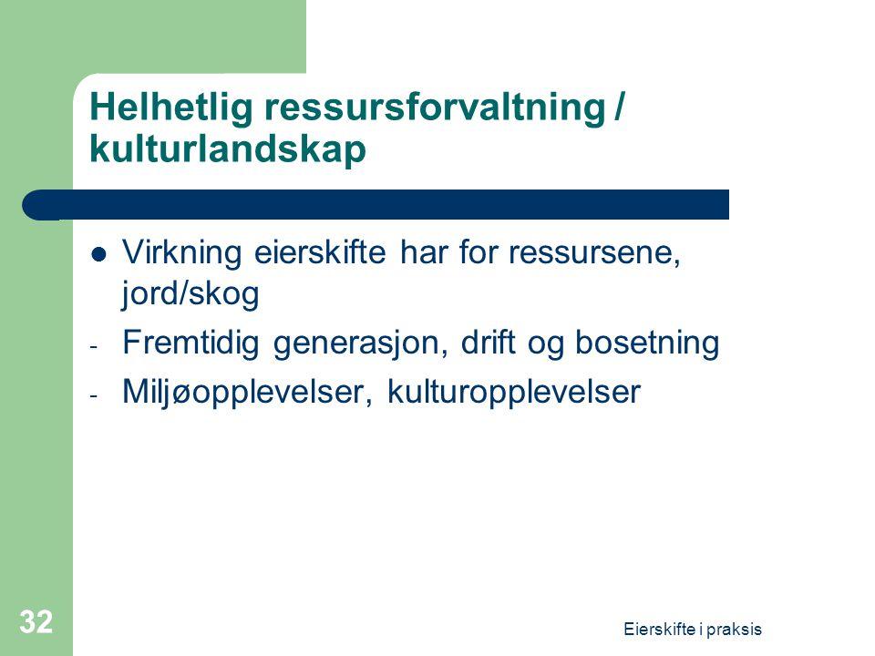 Eierskifte i praksis 32 Helhetlig ressursforvaltning / kulturlandskap  Virkning eierskifte har for ressursene, jord/skog - Fremtidig generasjon, drift og bosetning - Miljøopplevelser, kulturopplevelser