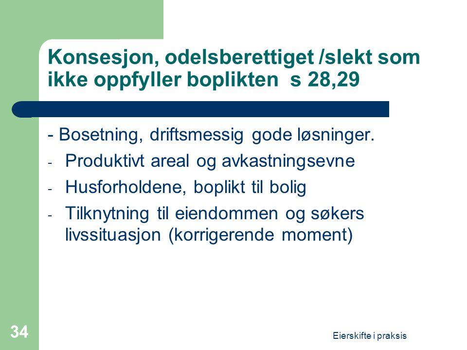 Eierskifte i praksis 34 Konsesjon, odelsberettiget /slekt som ikke oppfyller boplikten s 28,29 - Bosetning, driftsmessig gode løsninger. - Produktivt