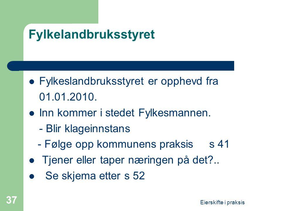 Eierskifte i praksis 37 Fylkelandbruksstyret  Fylkeslandbruksstyret er opphevd fra 01.01.2010.