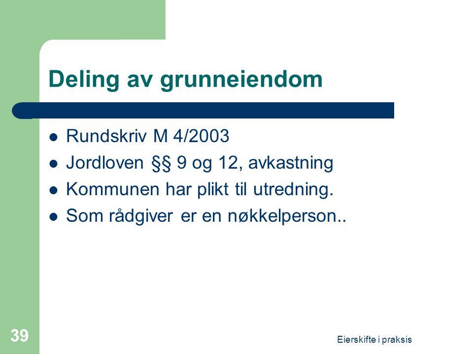 Eierskifte i praksis 39 Deling av grunneiendom  Rundskriv M 4/2003  Jordloven §§ 9 og 12, avkastning  Kommunen har plikt til utredning.  Som rådgi