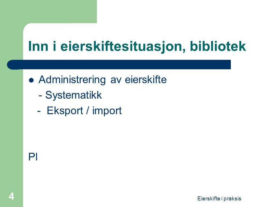 Eierskifte i praksis 4 Inn i eierskiftesituasjon, bibliotek  Administrering av eierskifte - Systematikk - Eksport / import Pl