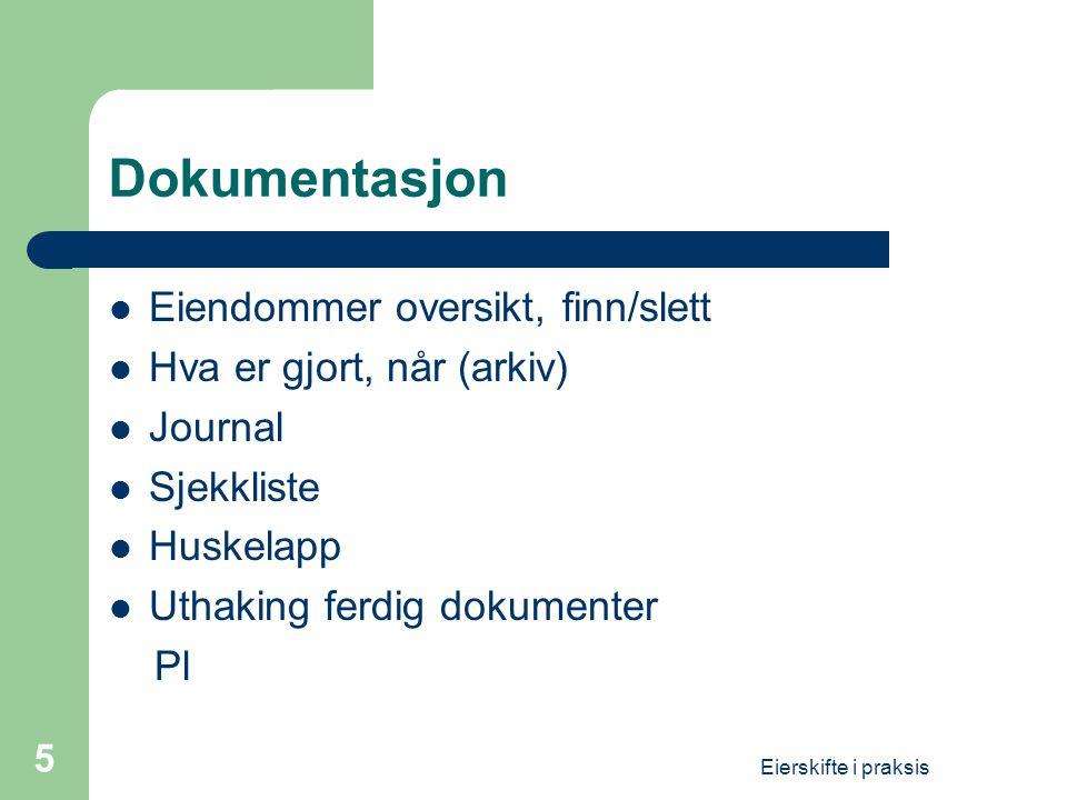 Eierskifte i praksis 5 Dokumentasjon  Eiendommer oversikt, finn/slett  Hva er gjort, når (arkiv)  Journal  Sjekkliste  Huskelapp  Uthaking ferdi