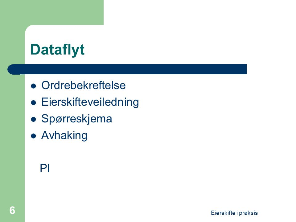 Eierskifte i praksis 6 Dataflyt  Ordrebekreftelse  Eierskifteveiledning  Spørreskjema  Avhaking Pl