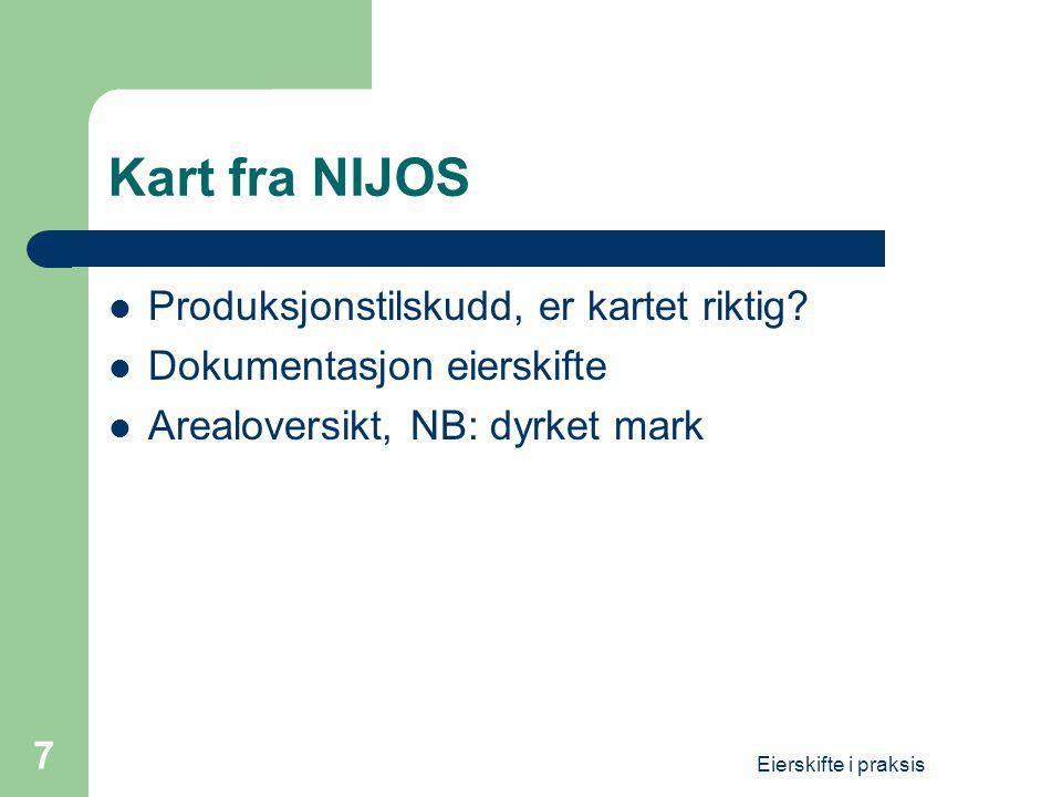 Eierskifte i praksis 7 Kart fra NIJOS  Produksjonstilskudd, er kartet riktig?  Dokumentasjon eierskifte  Arealoversikt, NB: dyrket mark
