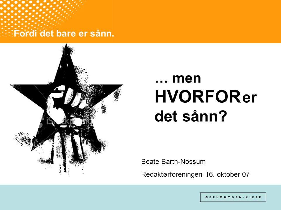 Fordi det bare er sånn. … men HVORFOR er det sånn? Beate Barth-Nossum Redaktørforeningen 16. oktober 07