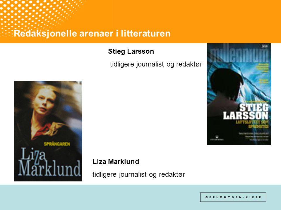 Redaksjonelle arenaer i litteraturen Stieg Larsson tidligere journalist og redaktør Liza Marklund tidligere journalist og redaktør
