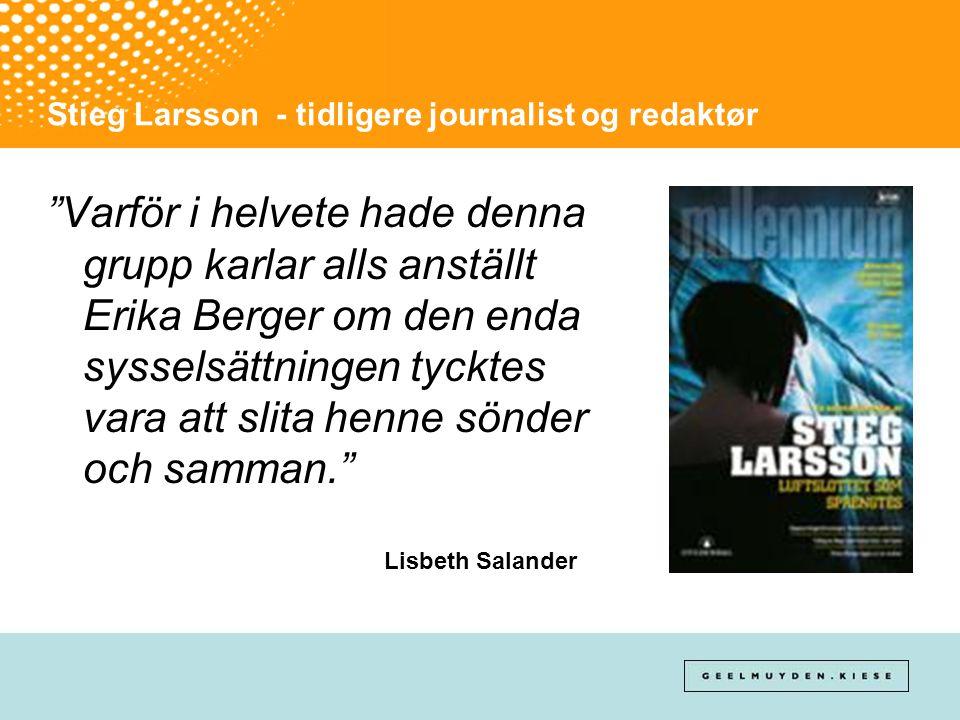 """Stieg Larsson - tidligere journalist og redaktør """"Varför i helvete hade denna grupp karlar alls anställt Erika Berger om den enda sysselsättningen tyc"""