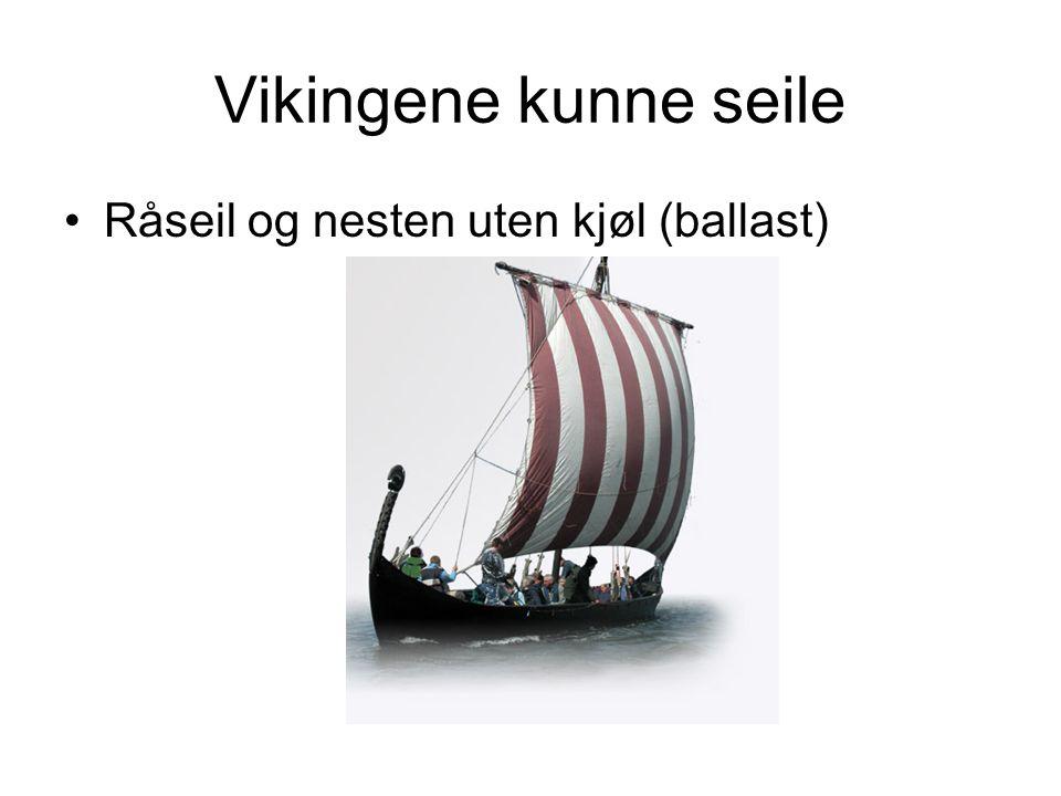 Vikingene kunne seile •Råseil og nesten uten kjøl (ballast)