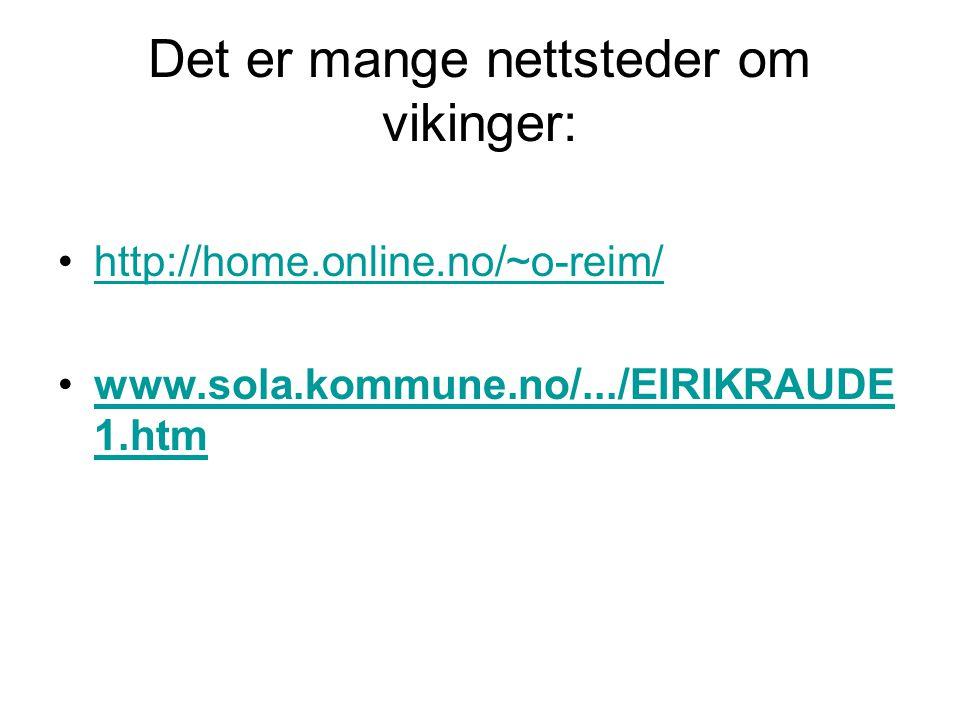 Det er mange nettsteder om vikinger: •http://home.online.no/~o-reim/http://home.online.no/~o-reim/ •www.sola.kommune.no/.../EIRIKRAUDE 1.htmwww.sola.kommune.no/.../EIRIKRAUDE 1.htm
