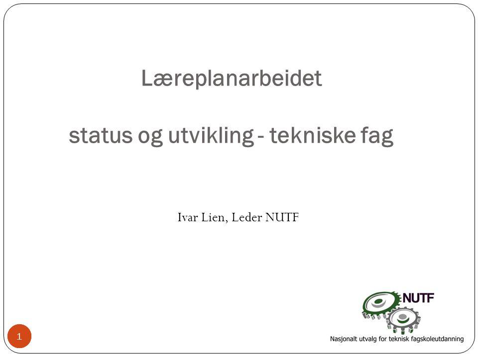 1 Læreplanarbeidet status og utvikling - tekniske fag Ivar Lien, Leder NUTF 11