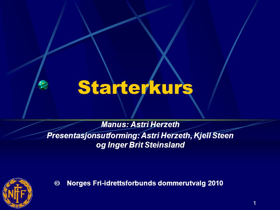 1 Starterkurs Manus: Astri Herzeth Presentasjonsutforming: Astri Herzeth, Kjell Steen og Inger Brit Steinsland   Norges Fri-idrettsforbunds dommerutvalg 2010