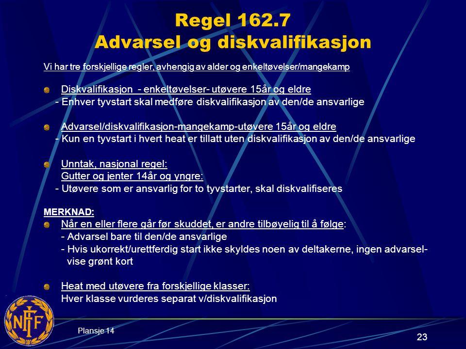 23 Regel 162.7 Advarsel og diskvalifikasjon Vi har tre forskjellige regler, avhengig av alder og enkeltøvelser/mangekamp Diskvalifikasjon - enkeltøvelser- utøvere 15år og eldre - Enhver tyvstart skal medføre diskvalifikasjon av den/de ansvarlige Advarsel/diskvalifikasjon-mangekamp-utøvere 15år og eldre - Kun en tyvstart i hvert heat er tillatt uten diskvalifikasjon av den/de ansvarlige Unntak, nasjonal regel: Gutter og jenter 14år og yngre: - Utøvere som er ansvarlig for to tyvstarter, skal diskvalifiseres MERKNAD: Når en eller flere går før skuddet, er andre tilbøyelig til å følge: - Advarsel bare til den/de ansvarlige - Hvis ukorrekt/urettferdig start ikke skyldes noen av deltakerne, ingen advarsel- vise grønt kort Heat med utøvere fra forskjellige klasser: Hver klasse vurderes separat v/diskvalifikasjon Plansje 14