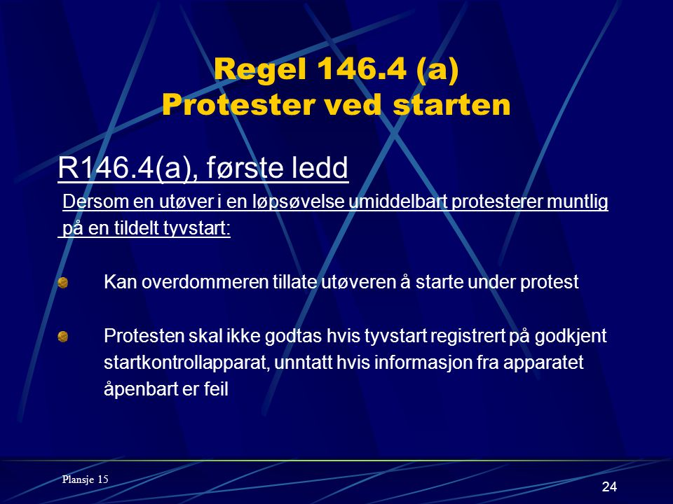 24 Regel 146.4 (a) Protester ved starten R146.4(a), første ledd Dersom en utøver i en løpsøvelse umiddelbart protesterer muntlig på en tildelt tyvstart: Kan overdommeren tillate utøveren å starte under protest Protesten skal ikke godtas hvis tyvstart registrert på godkjent startkontrollapparat, unntatt hvis informasjon fra apparatet åpenbart er feil Plansje 15