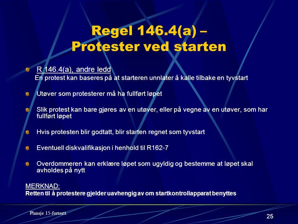 25 Regel 146.4(a) – Protester ved starten R 146.4(a), andre ledd En protest kan baseres på at starteren unnlater å kalle tilbake en tyvstart Utøver som protesterer må ha fullført løpet Slik protest kan bare gjøres av en utøver, eller på vegne av en utøver, som har fullført løpet Hvis protesten blir godtatt, blir starten regnet som tyvstart Eventuell diskvalifikasjon i henhold til R162-7 Overdommeren kan erklære løpet som ugyldig og bestemme at løpet skal avholdes på nytt MERKNAD: Retten til å protestere gjelder uavhengig av om startkontrollapparat benyttes Plansje 15-fortsatt