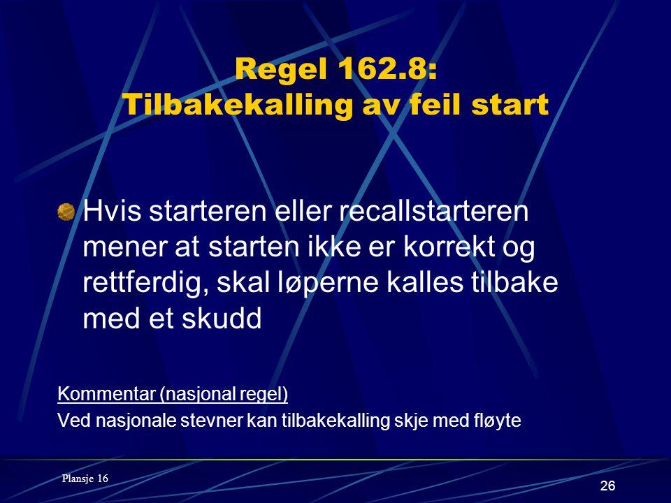 26 Regel 162.8: Tilbakekalling av feil start Hvis starteren eller recallstarteren mener at starten ikke er korrekt og rettferdig, skal løperne kalles tilbake med et skudd Kommentar (nasjonal regel) Ved nasjonale stevner kan tilbakekalling skje med fløyte Plansje 16